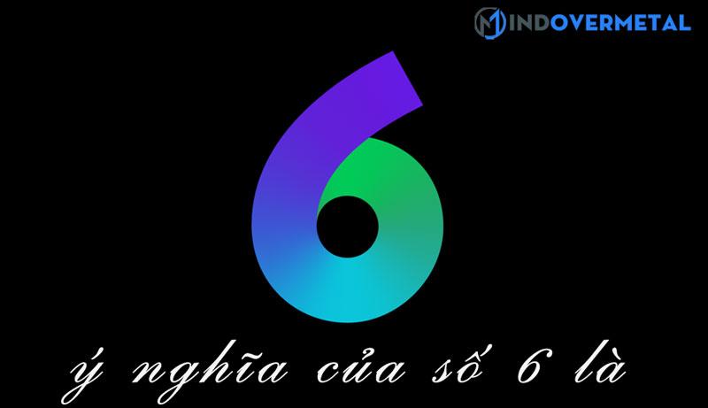 y-nghia-cua-so-6-la-gi-mindovermetal