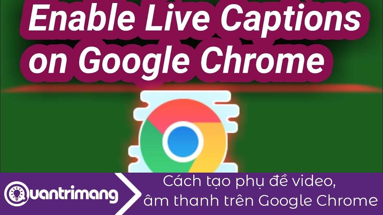 Cách tạo phụ đề video, âm thanh trên Google Chrome