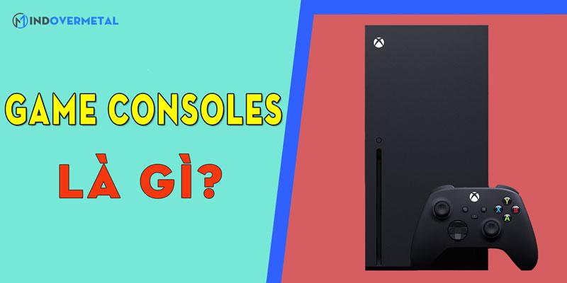 game-consoles-la-gi-y-nghia-khac-biet-cua-consoles-mindovermetal