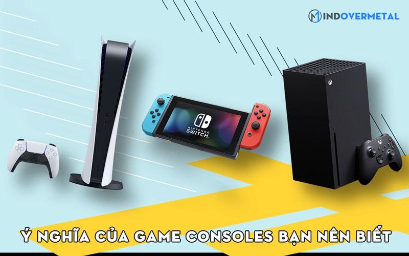 y-nghia-cua-game-consoles-ban-nen-biet-mindovermetal