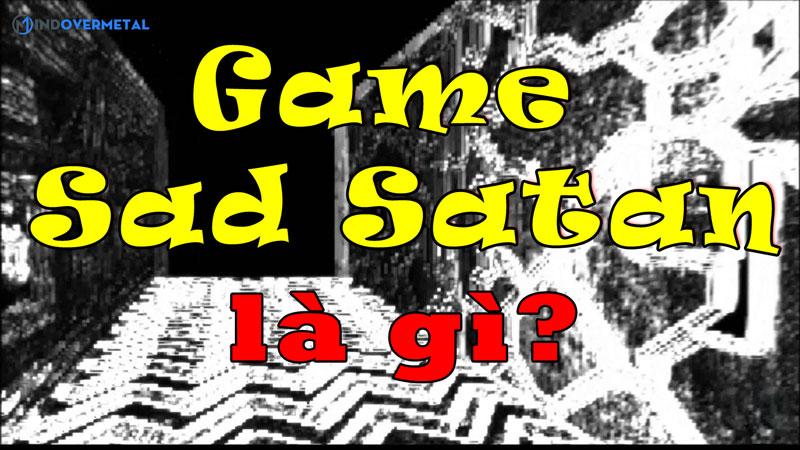 game-sad-satan-la-gi-tua-game-kinh-di-va-nguy-hiem-mindovermetal
