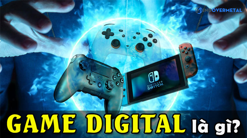 game-digital-la-gi-diem-khac-biet-so-voi-dia-game-vat-ly-mindovermetal