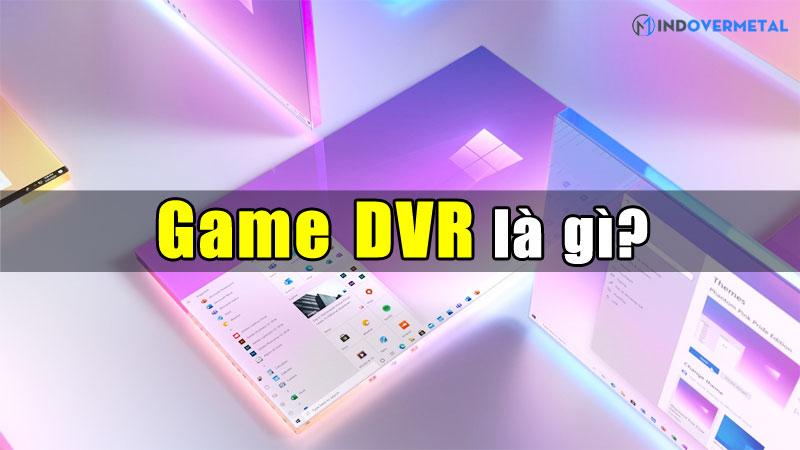 game-dvr-la-gi-huong-dan-bat-tat-tren-windows-10-mindovermetal