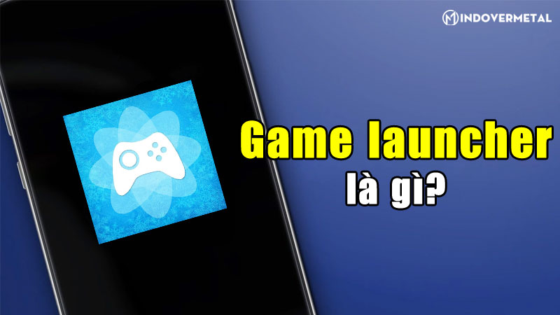 game-launcher-la-gi-ung-dung-danh-rieng-cho-android-mindovermetal