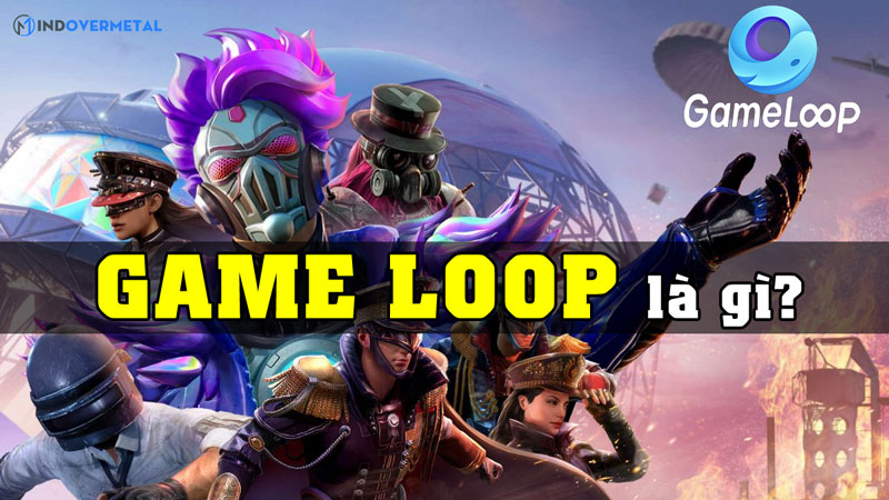 game-loop-la-gi-phan-mem-gia-lap-cho-moi-loai-game-mindovermetal