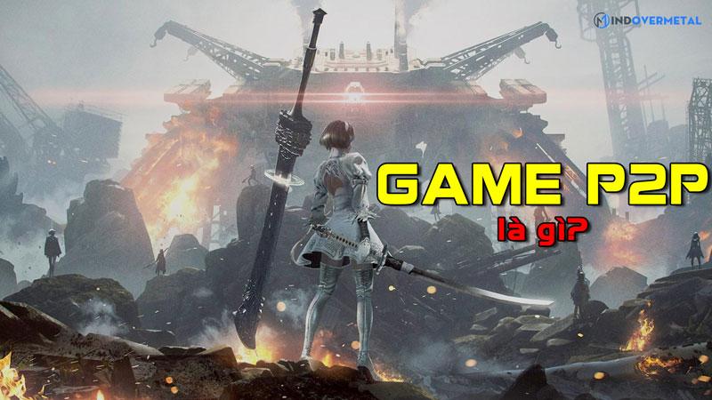 game-p2p-la-gi-su-khac-nhau-giua-game-p2p-va-f2p-mindovermetal
