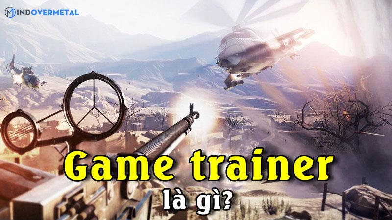 game-trainer-la-gi-ly-do-vi-sao-khong-nen-su-dung-mindovermetal