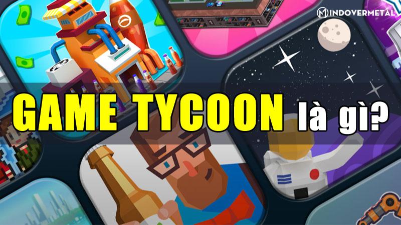 game-tycoon-la-gi-5-tua-game-dang-choi-nhat-hien-nay-mindovermetal