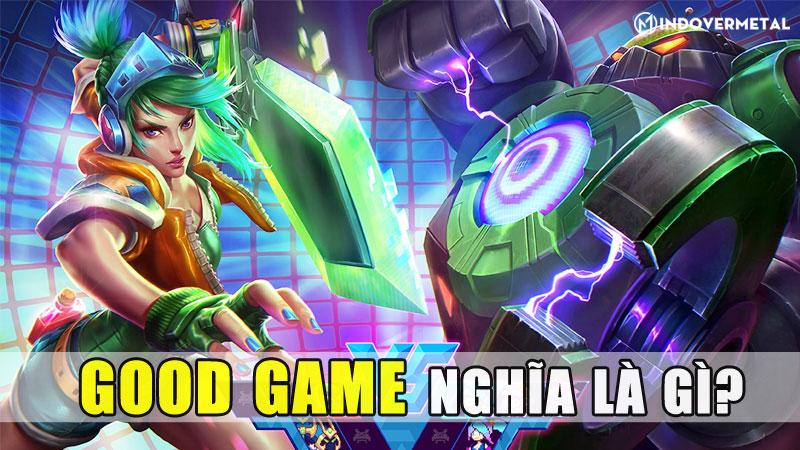 good-game-nghia-la-gi-cach-su-dung-gg-nhu-the-nao-mindovermetal