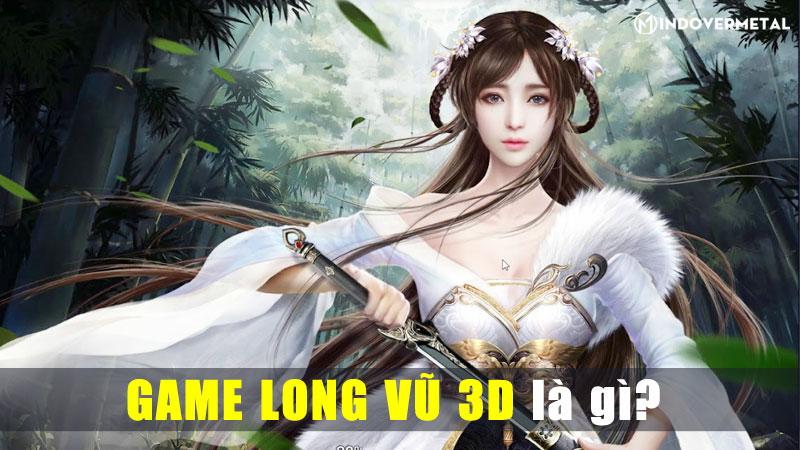 game-long-vu-3d-la-gi-game-dai-chien-day-kich-tinh